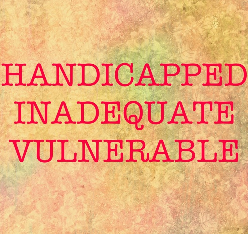 Handicapped. Inadequate. Vulnerable